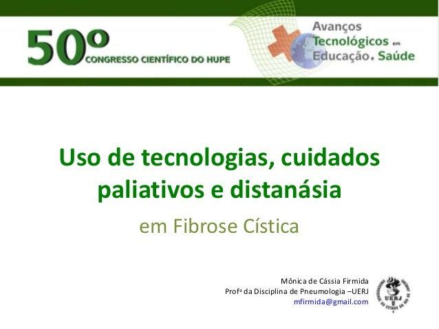 Uso de tecnologias, cuidados paliativos e distanásia em Fibrose Cística Mônica de Cássia Firmida Profa da Disciplina de Pn...