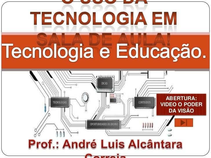 O Uso da Tecnologia em sala de aula! <br />Tecnologia e Educação.<br />ABERTURA:  <br />VIDEO O PODER DA VISÃO<br />Prof.:...