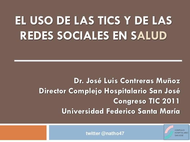 EL USO DE LAS TICS Y DE LAS REDES SOCIALES EN SALUD              Dr. José Luis Contreras Muñoz    Director Complejo Hospit...