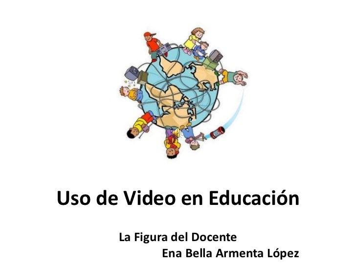 Uso de Video en Educación<br />La Figura del Docente<br />Ena Bella Armenta López<br />