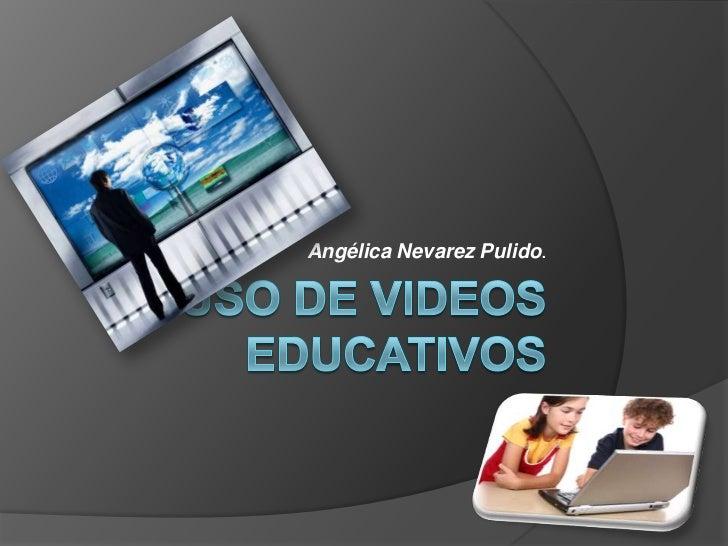 Uso de videos educativos<br />Angélica Nevarez Pulido.<br />