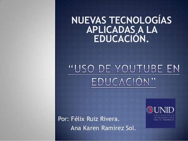 Por: Félix Ruiz Rivera.Ana Karen Ramírez Sol.NUEVAS TECNOLOGÍASAPLICADAS A LAEDUCACIÓN.