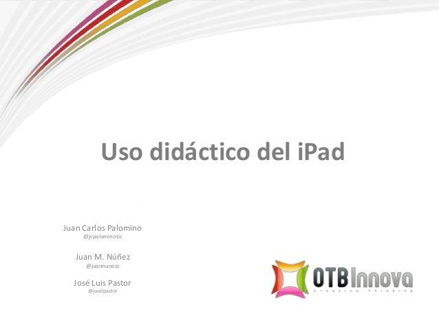 Uso didáctico del iPad Juan Carlos Palomino @jcpalominotic Juan M. Núñez @juannunezc José Luis Pastor @joselpastor