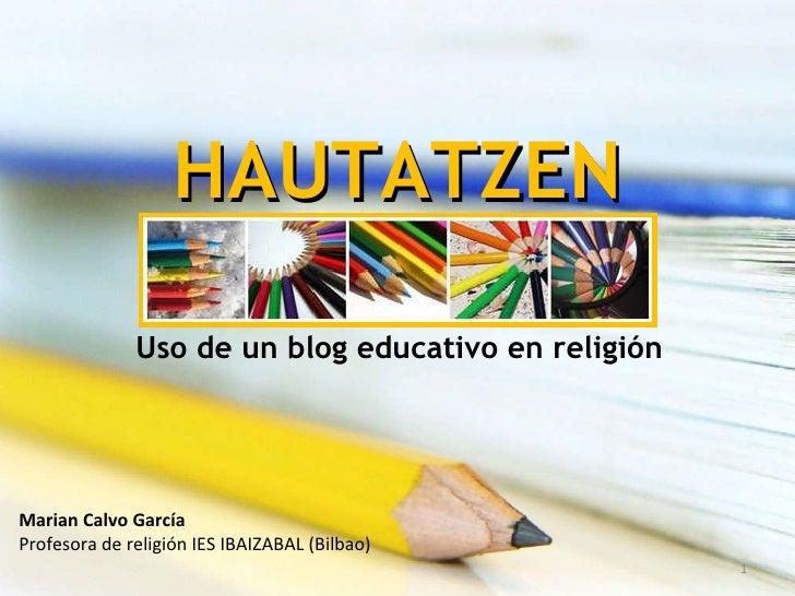 HAUTATZEN Uso de un blog educativo en religión Marian Calvo García Profesora de religión IES IBAIZABAL (Bilbao)