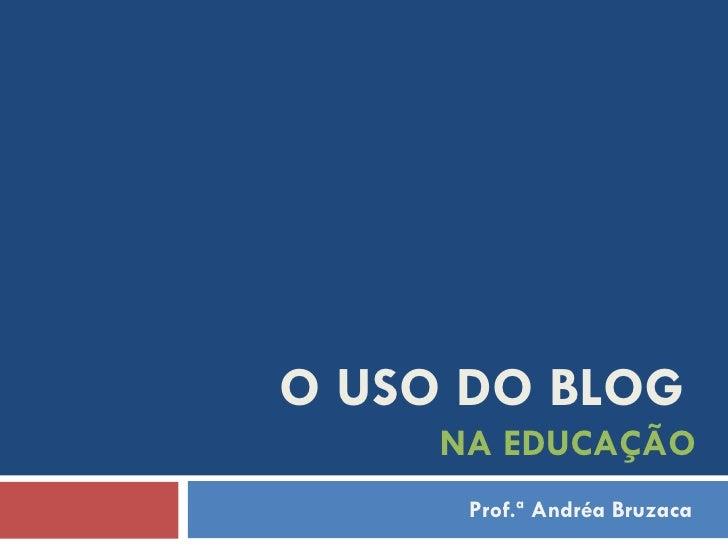 O USO DO BLOG   NA EDUCAÇÃO Prof.ª Andréa Bruzaca