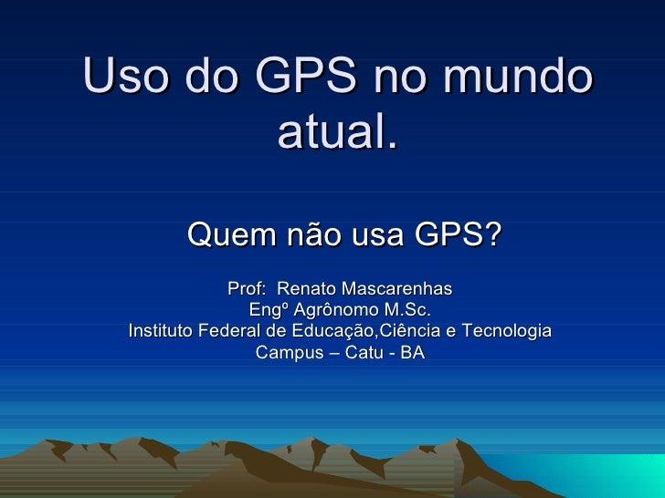 Uso do GPS no mundo atual. Quem não usa GPS? Prof:  Renato Mascarenhas Engº Agrônomo M.Sc. Instituto Federal de Educação,C...