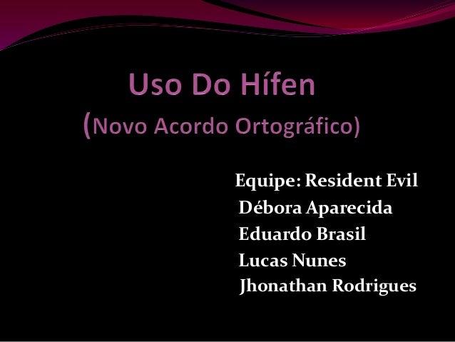 Equipe: Resident Evil Débora Aparecida Eduardo Brasil Lucas Nunes Jhonathan Rodrigues