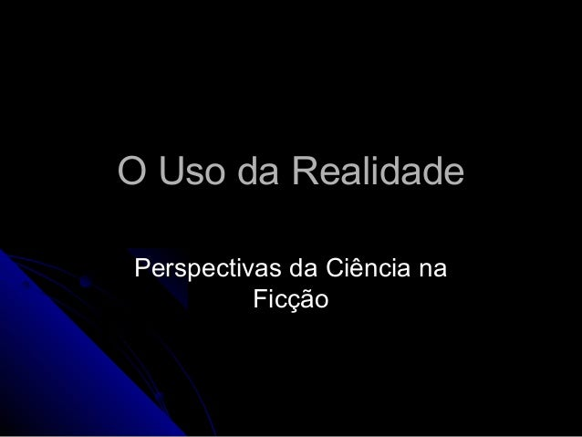 O Uso da RealidadeO Uso da Realidade Perspectivas da Ciência naPerspectivas da Ciência na FicçãoFicção