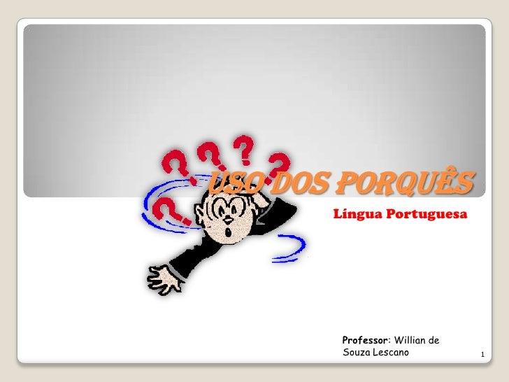 USO DOS PORQUÊS       Língua Portuguesa        Professor: Willian de        Souza Lescano           1