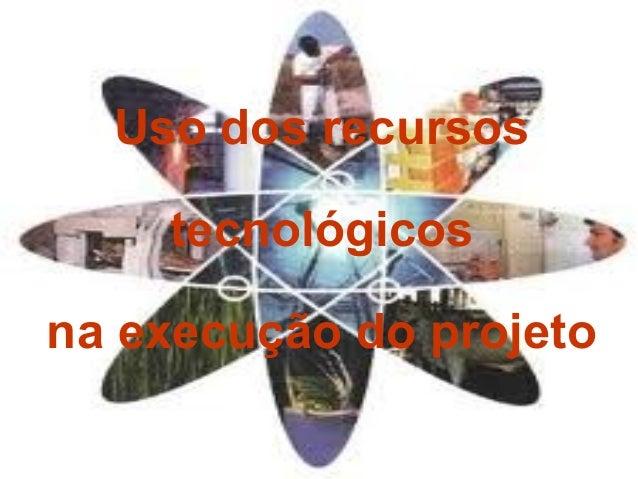 Uso dos recursos tecnológicos na execução do projeto
