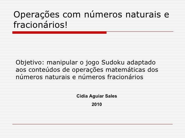 Operações com números naturais e fracionários! Objetivo: manipular o jogo Sudoku adaptado aos conteúdos de operações matem...