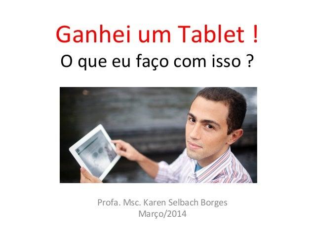 Ganhei um Tablet ! O que eu faço com isso ? Profa. Msc. Karen Selbach Borges Março/2014