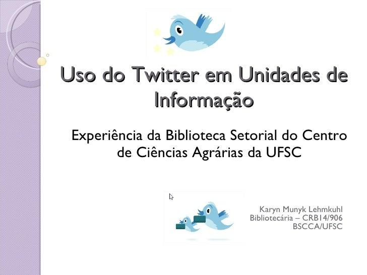 Uso do Twitter em Unidades de Informação Experiência da Biblioteca Setorial do Centro de Ciências Agrárias da UFSC Karyn M...