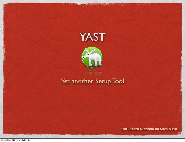 YAST  Yet another Setup Tool  Prof. Pedro Clarindo da Silva Neto  terça-feira, 30 de abril de 13