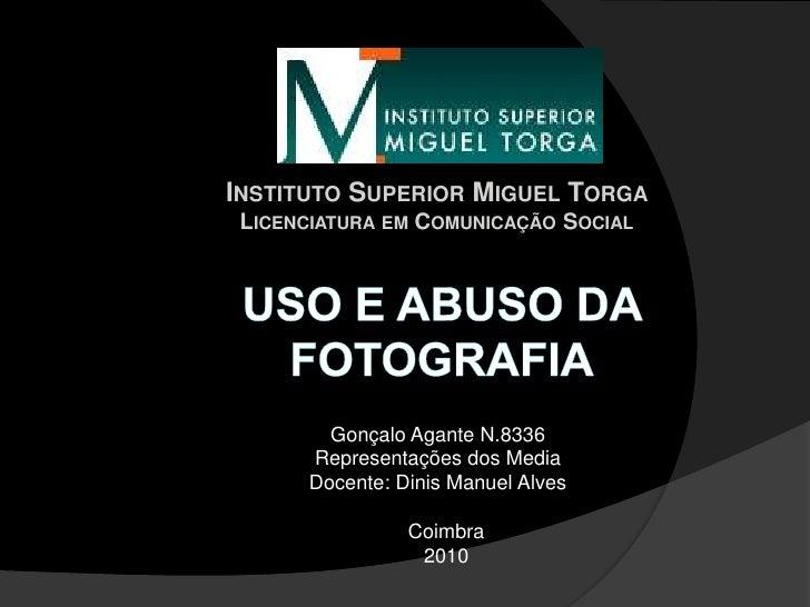 Instituto Superior Miguel Torga Licenciatura em Comunicação Social Uso e abuso da fotografia Gonçalo Agante N.8336 Represe...