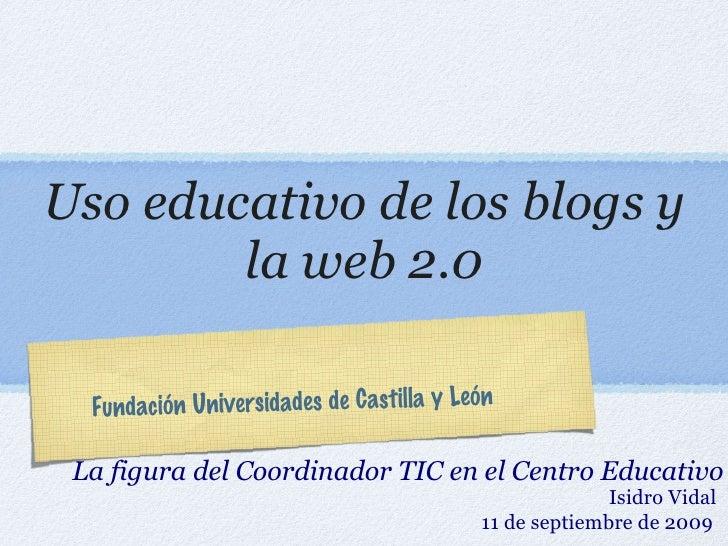 Uso educativo de los blogs y la web 2.0 <ul><li>La figura del Coordinador TIC en el Centro Educativo </li></ul>Fundación U...