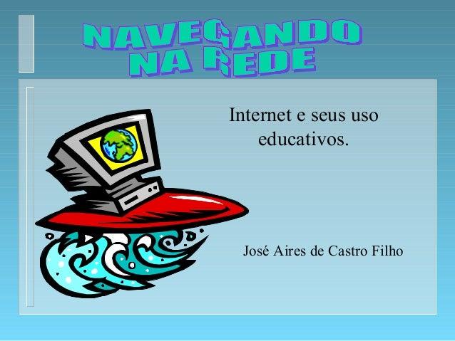 Internet e seus uso educativos. José Aires de Castro Filho
