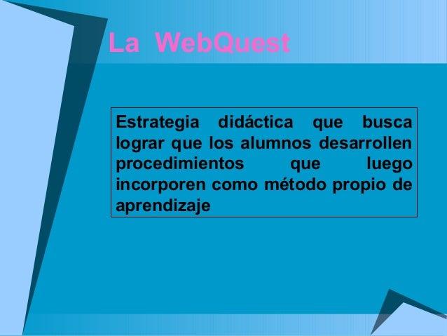 La WebQuest Estrategia didáctica que busca lograr que los alumnos desarrollen procedimientos que luego incorporen como mét...