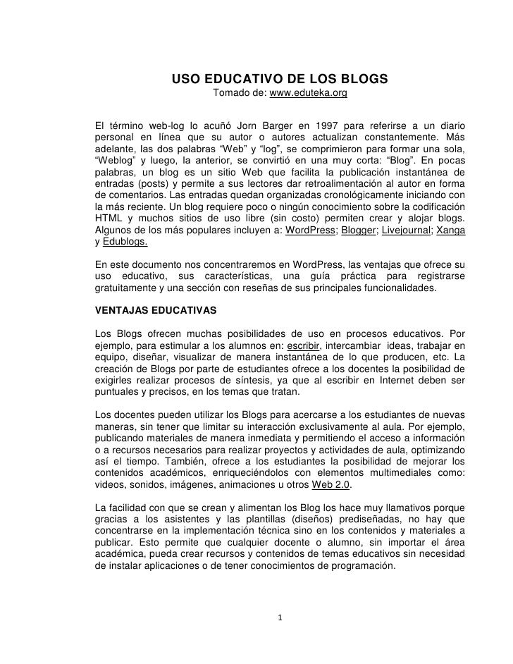 USO EDUCATIVO DE LOS BLOGS                           Tomado de: www.eduteka.org   El término web-log lo acuñó Jorn Barger ...