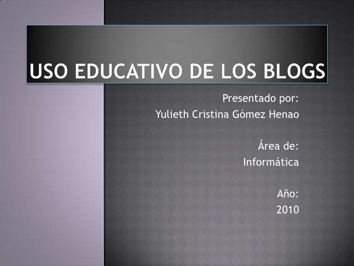 USO EDUCATIVO DE LOS BLOGS<br />Presentado por:<br />Yulieth Cristina Gómez Henao <br />Área de:<br />Informática<br />Año...
