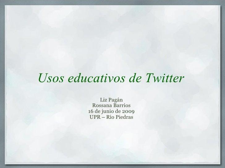 Usos educativos de Twitter Liz Pagán Rossana Barrios 16 de junio de 2009 UPR  –  Río Piedras
