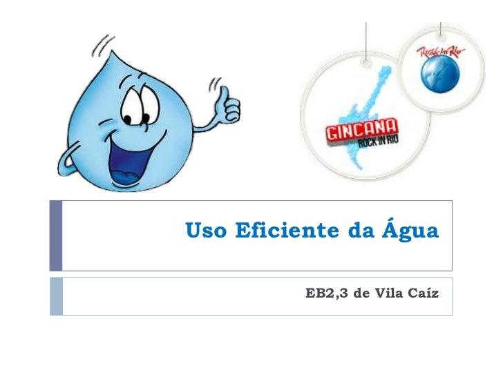 Uso Eficiente da Água         EB2,3 de Vila Caíz