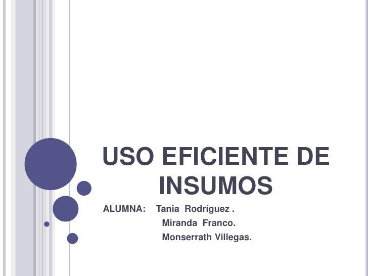 USO EFICIENTE DE INSUMOS<br />   ALUMNA:    Tania  Rodríguez .<br />                          Miranda  Franco.<br />      ...