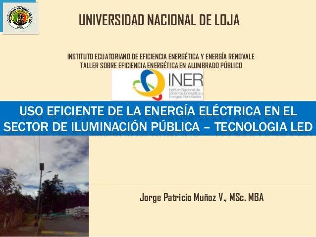 USO EFICIENTE DE LA ENERGÍA ELÉCTRICA EN EL SECTOR DE ILUMINACIÓN PÚBLICA – TECNOLOGIA LED Jorge Patricio Muñoz V., MSc. M...