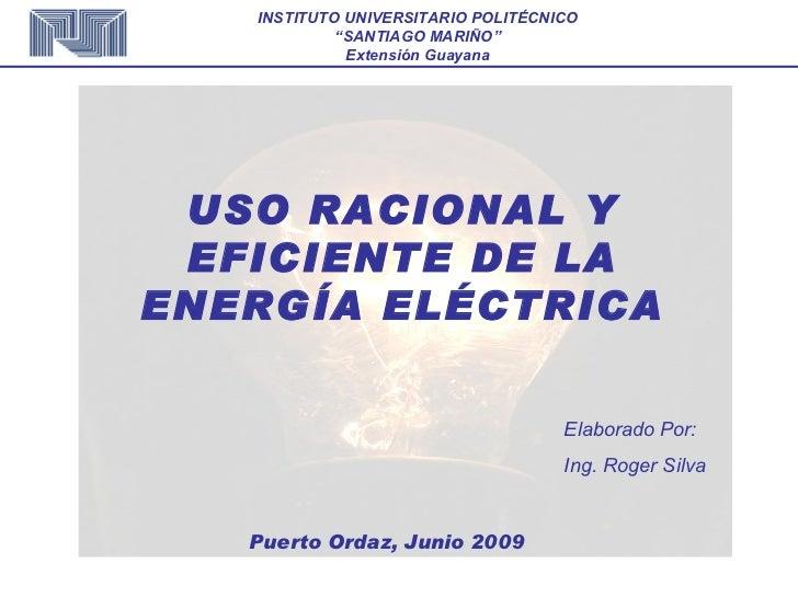 USO RACIONAL Y EFICIENTE DE LA ENERGÍA ELÉCTRICA Elaborado Por: Ing. Roger Silva Puerto Ordaz, Junio 2009