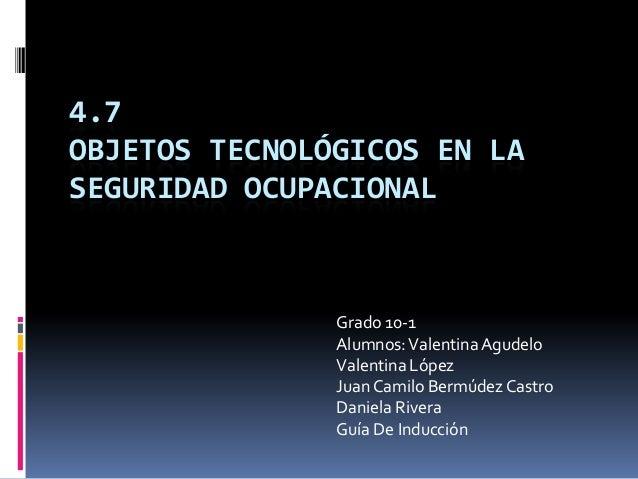4.7 OBJETOS TECNOLÓGICOS EN LA SEGURIDAD OCUPACIONAL Grado 10-1 Alumnos:ValentinaAgudelo Valentina López JuanCamilo Bermúd...
