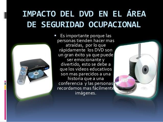 IMPACTO DEL DVD EN EL ÁREA DE SEGURIDAD OCUPACIONAL  Es importante porque las personas tienden hacer mas atraídas, por lo...