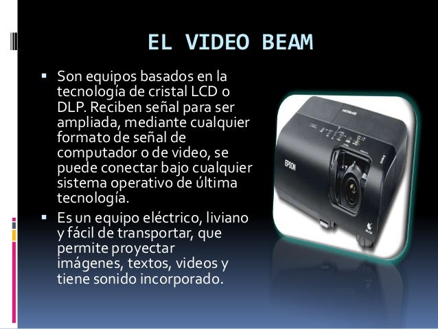 EL VIDEO BEAM  Son equipos basados en la tecnología de cristal LCD o DLP. Reciben señal para ser ampliada, mediante cualq...
