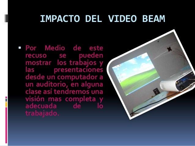 IMPACTO DEL VIDEO BEAM  Por Medio de este recuso se pueden mostrar los trabajos y las presentaciones desde un computador ...