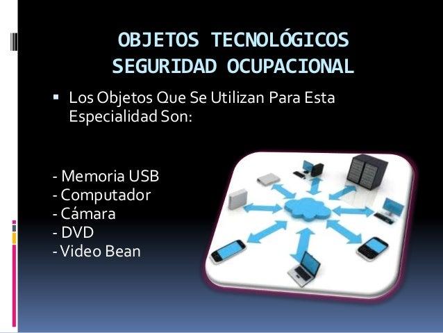 OBJETOS TECNOLÓGICOS SEGURIDAD OCUPACIONAL  Los Objetos Que Se Utilizan Para Esta Especialidad Son: - Memoria USB - Compu...