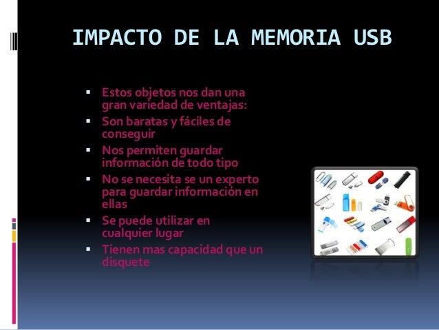 IMPACTO DE LA MEMORIA USB  Estos objetos nos dan una gran variedad de ventajas:  Son baratas y fáciles de conseguir  No...
