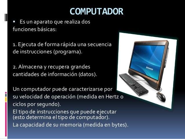 COMPUTADOR  Es un aparato que realiza dos funciones básicas: 1. Ejecuta de forma rápida una secuencia de instrucciones (p...