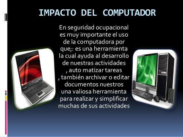 IMPACTO DEL COMPUTADOR En seguridad ocupacional es muy importante el uso de la computadora por que;: es una herramienta la...