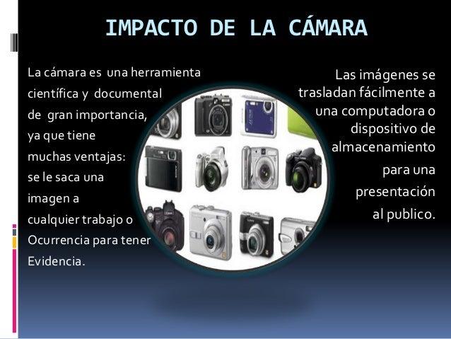 IMPACTO DE LA CÁMARA La cámara es una herramienta científica y documental de gran importancia, ya que tiene muchas ventaja...