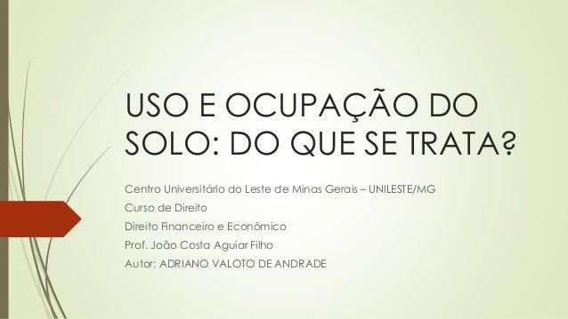 USO E OCUPAÇÃO DO SOLO: DO QUE SE TRATA? Centro Universitário do Leste de Minas Gerais – UNILESTE/MG Curso de Direito Dire...