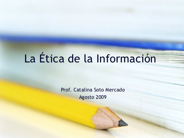 La Ética de la Información  Prof. Catalina Soto Mercado Agosto 2009