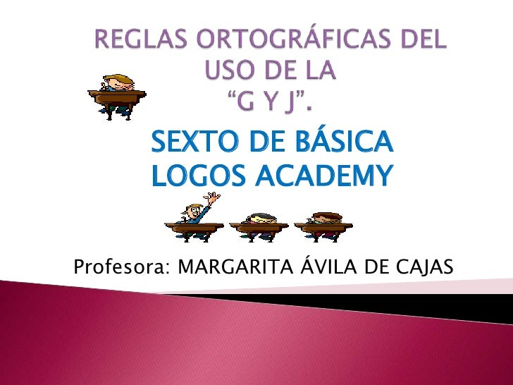 """REGLAS ORTOGRÁFICAS DEL USO DE LA """"G Y J"""".<br />SEXTO DE BÁSICA<br />LOGOS ACADEMY<br />Profesora: MARGARITA ÁVILA DE CAJA..."""