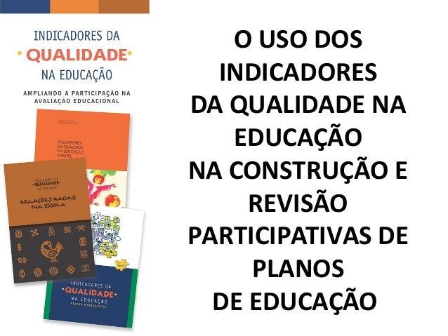 O USO DOS INDICADORES DA QUALIDADE NA EDUCAÇÃO NA CONSTRUÇÃO E REVISÃO PARTICIPATIVAS DE PLANOS DE EDUCAÇÃO