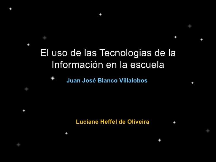 El uso de las Tecnologias de la Información en la escuela Juan José Blanco Villalobos Luciane Heffel de Oliveira