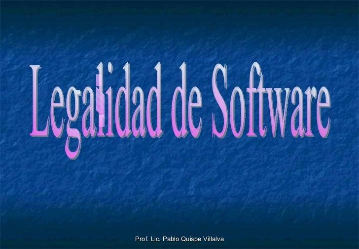 Prof. Lic. Pablo Quispe Villalva Legalidad de Software
