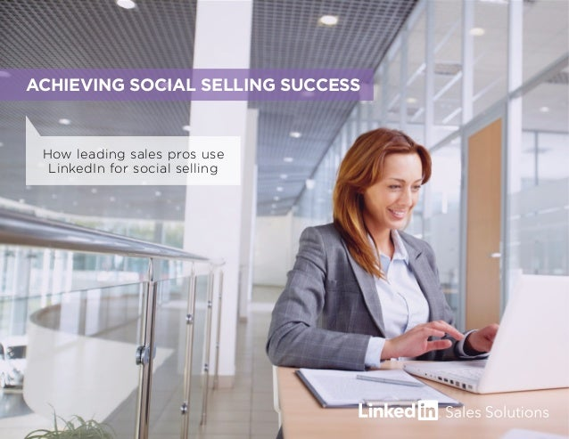 How leading sales pros use LinkedIn for social selling ACHIEVING SOCIAL SELLING SUCCESS