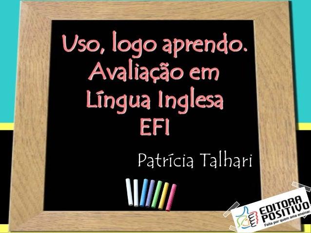 Uso, logo aprendo.Avaliação emLíngua InglesaEFIPatrícia Talhari