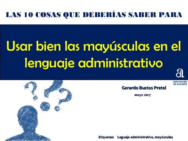 Usar bien las mayúsculas en el lenguaje administrativo Gerardo Bustos PretelGerardo Bustos Pretel mayo 2017mayo 2017 LAS 1...