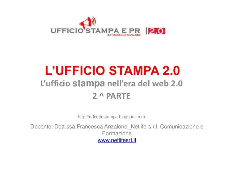 L'UFFICIO STAMPA 2.0   L'ufficio stampa nell'era del web 2.0                 2 ^ PARTE                  http://addettostam...