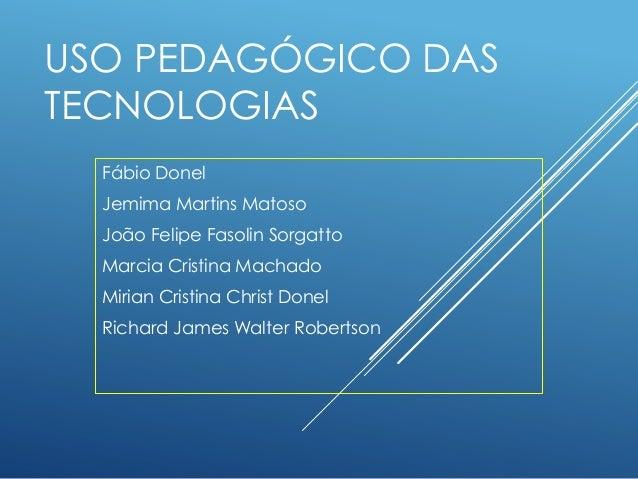 USO PEDAGÓGICO DAS TECNOLOGIAS Fábio Donel Jemima Martins Matoso João Felipe Fasolin Sorgatto Marcia Cristina Machado Miri...
