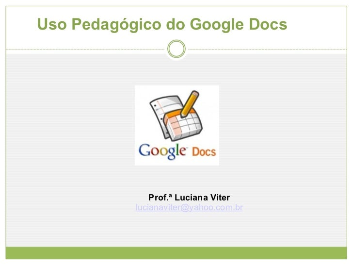 Uso Pedagógico do Google Docs Prof.ª Luciana Viter [email_address]